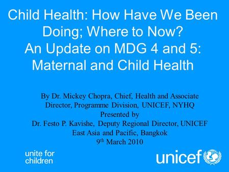 Child Health: How Have We Been Doing; Where to Now? An Update on MDG 4 and 5: Maternal and Child Health By Dr. Mickey Chopra, Chief, Health and Associate.