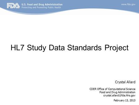 HL7 Study Data Standards Project Crystal Allard CDER Office of Computational Science Food and Drug Administration February 13,