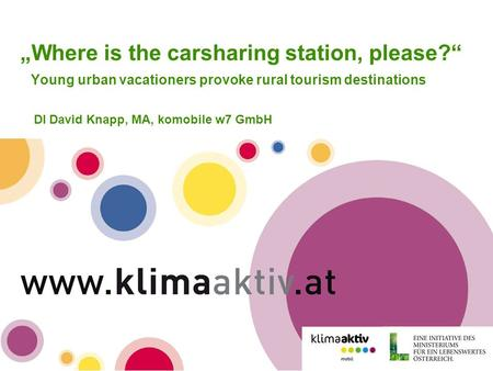 "Www.klimaaktivmobil.at ""Where is the carsharing station, please?"" Young urban vacationers provoke rural tourism destinations DI David Knapp, MA, komobile."