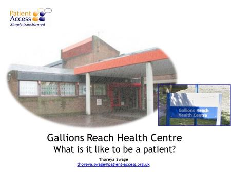 Gallions Reach Health Centre What is it like to be a patient? Thoreya Swage