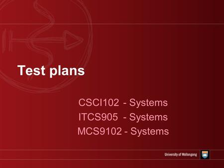 Test plans CSCI102 - Systems ITCS905 - Systems MCS9102 - Systems.