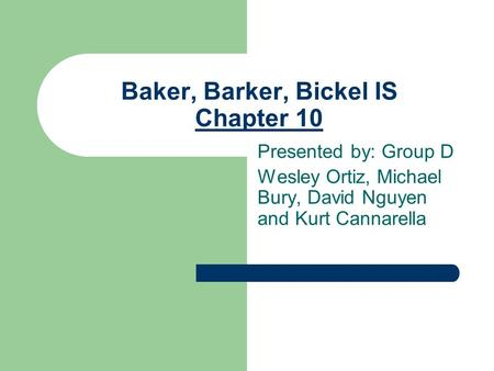 Baker, Barker, Bickel IS Chapter 10 Presented by: Group D Wesley Ortiz, Michael Bury, David Nguyen and Kurt Cannarella.