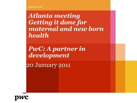 Atlanta meeting Getting it done for maternal and new born health PwC: A partner in development 20 January 2011 www.pwc.com.