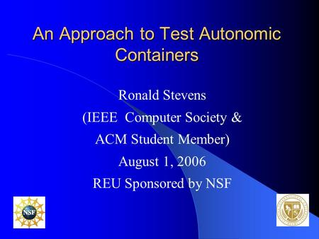 An Approach to Test Autonomic Containers Ronald Stevens (IEEE Computer Society & ACM Student Member) August 1, 2006 REU Sponsored by NSF.