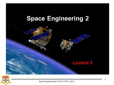 Space Engineering 2 © Dr. X Wu, 2012 1 Space Engineering 2 Lecture 3.