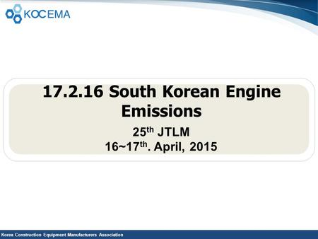 Korea Construction Equipment Manufacturers Association 17.2.16 South Korean Engine Emissions 25 th JTLM 16~17 th. April, 2015.