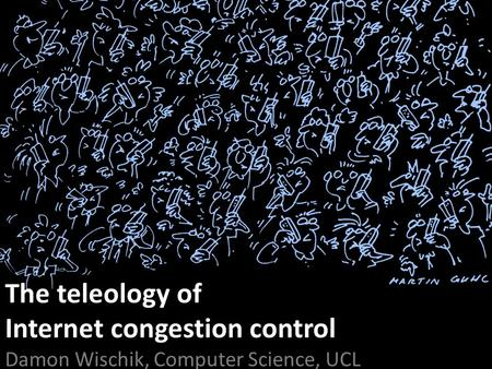 The teleology of Internet congestion control Damon Wischik, Computer Science, UCL.