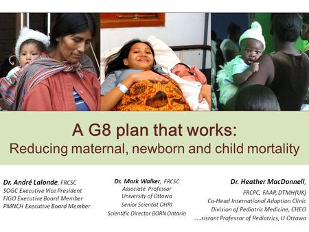 A G8 plan that works: Reducing maternal, newborn and child mortality Dr. André Lalonde, FRCSC SOGC Executive Vice President FIGO Executive Board Member.