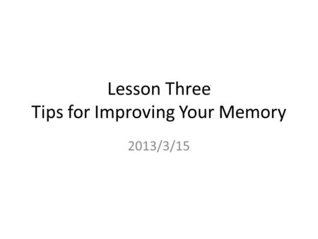 Lesson Three Tips for Improving Your Memory 2013/3/15.
