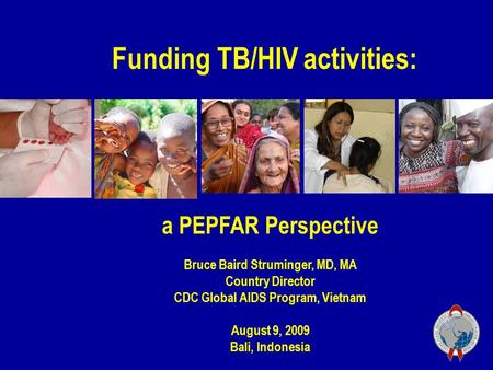 A PEPFAR Perspective Bruce Baird Struminger, MD, MA Country Director CDC Global AIDS Program, Vietnam August 9, 2009 Bali, Indonesia Funding TB/HIV activities: