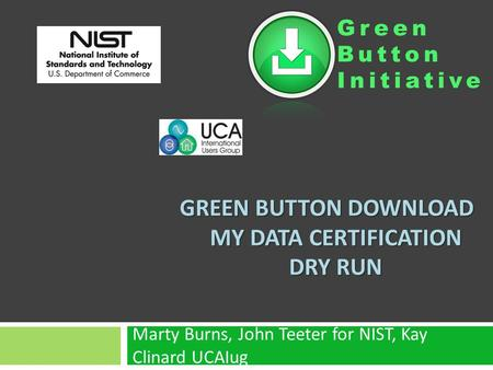 Green Button Initiative GREEN BUTTON DOWNLOAD MY DATA CERTIFICATION DRY RUN Marty Burns, John Teeter for NIST, Kay Clinard UCAIug.