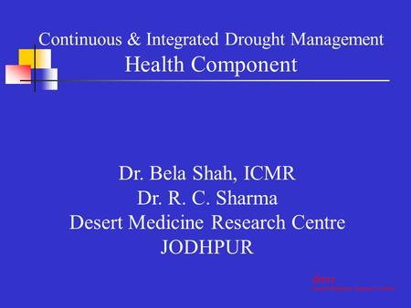 Dr. Bela Shah, ICMR Dr. R. C. Sharma Desert Medicine Research Centre JODHPUR dmrc Desert Medicine Research Centre Continuous & Integrated Drought Management.