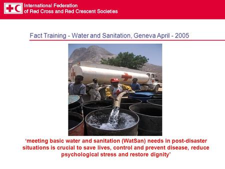 Fact Training - Water and Sanitation, Geneva April - 2005 'meeting basic water and sanitation (WatSan) needs in post-disaster situations is crucial to.