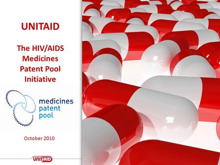 UNITAID The HIV/AIDS Medicines Patent Pool Initiative October 2010.