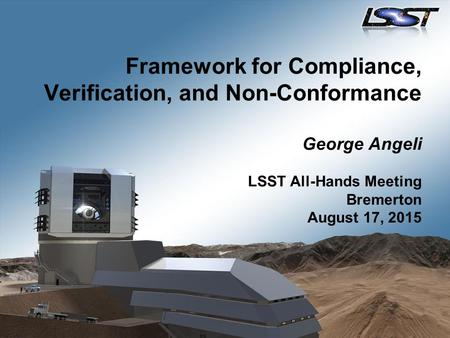Framework for Compliance, Verification, and Non-Conformance George Angeli LSST All-Hands Meeting Bremerton August 17, 2015.
