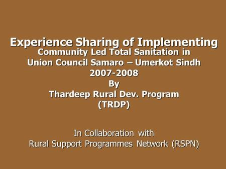 Experience Sharing of Implementing Community Led Total Sanitation in Union Council Samaro – Umerkot Sindh 2007-2008By Thardeep Rural Dev. Program (TRDP)