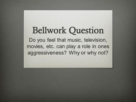 Bellwork Question Do you feel that music, television, movies, etc. can play a role in ones aggressiveness? Why or why not?