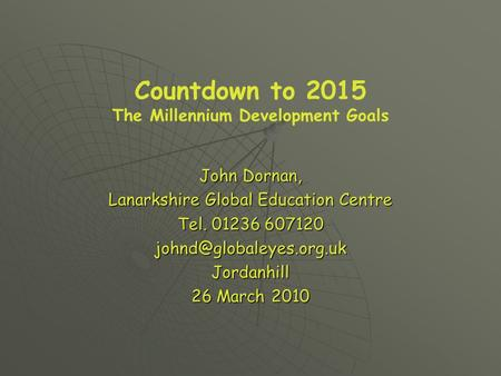 Countdown to 2015 The Millennium Development Goals John Dornan, Lanarkshire Global Education Centre Tel. 01236 607120