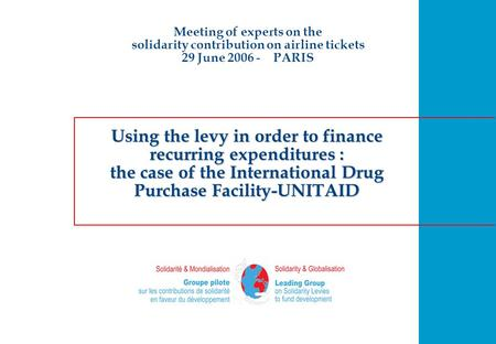 Using the levy in order to finance recurring expenditures : the case of the International Drug Purchase Facility-UNITAID Meeting of experts on the solidarity.