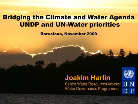 Joakim Harlin Senior Water Resources Advisor Water Governance Programme Bridging the Climate and Water Agenda UNDP and UN-Water priorities Barcelona, November.