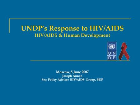 UNDP's Response to HIV/AIDS HIV/AIDS & Human Development Moscow, 5 June 2007 Joseph Annan Snr. Policy Advisor HIV/AIDS Group, BDP.
