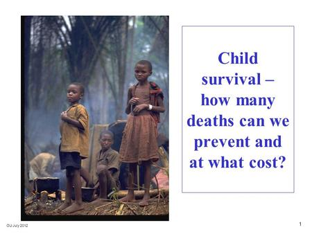 1 OU July 2012 Child survival – how many deaths can we prevent and at what cost?