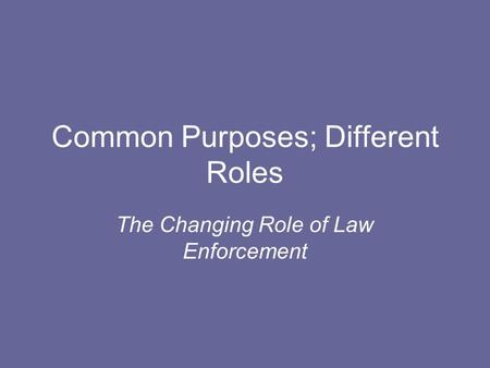 Common Purposes; Different Roles The Changing Role of Law Enforcement.