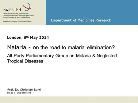 Prof. Dr. Christian Burri Head of Department Department of Medicines Research London, 6 th May 2014 Malaria - o n the road to malaria elimination? All-Party.