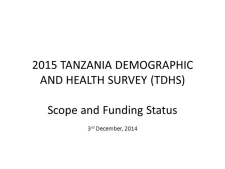 2015 TANZANIA DEMOGRAPHIC AND HEALTH SURVEY (TDHS) Scope and Funding Status 3 rd December, 2014.