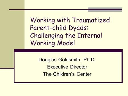 Working with Traumatized Parent-child Dyads: Challenging the Internal Working Model Douglas Goldsmith, Ph.D. Executive Director The Children's Center.