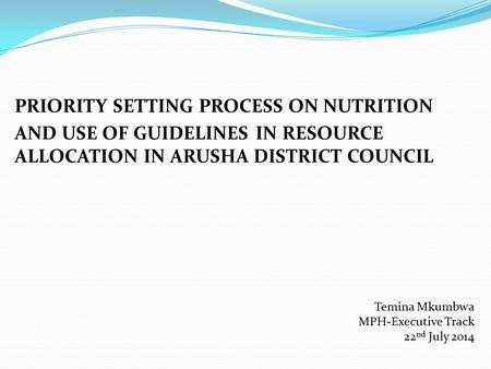 PRIORITY SETTING PROCESS ON NUTRITION AND USE OF GUIDELINES IN RESOURCE ALLOCATION IN ARUSHA DISTRICT COUNCIL Temina Mkumbwa MPH-Executive Track 22 nd.