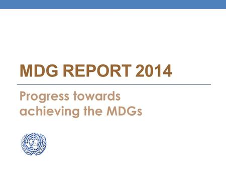 MDG REPORT 2014 Progress towards achieving the MDGs.