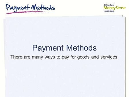 Payment Methods There are many ways to pay for goods and services.