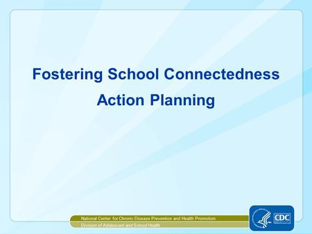 Fostering School Connectedness Action Planning National Center for Chronic Disease Prevention and Health Promotion Division of Adolescent and School Health.