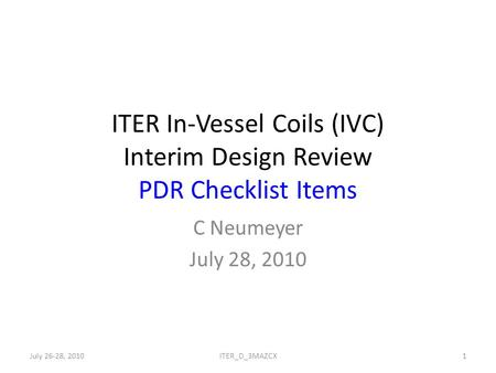 ITER In-Vessel Coils (IVC) Interim Design Review PDR Checklist Items C Neumeyer July 28, 2010 July 26-28, 20101ITER_D_3MAZCX.
