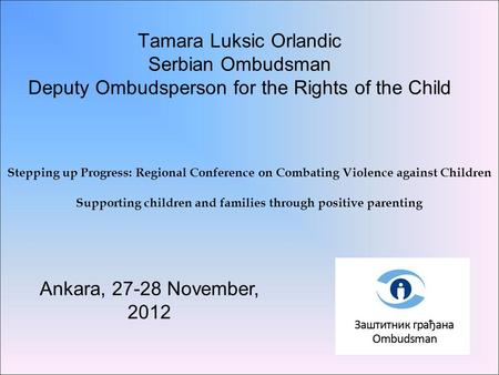 Tamara Luksic Orlandic Serbian Ombudsman Deputy Ombudsperson for the Rights of the Child Ankara, 27-28 November, 2012 Stepping up Progress: Regional Conference.