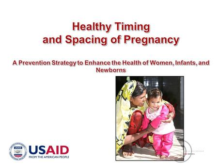 Objectives Bring to your attention the linkage between pregnancy timing and spacing & maternal, newborn and child health outcomes Share key findings that.