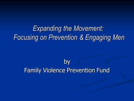 Expanding the Movement: Focusing on Prevention & Engaging Men by Family Violence Prevention Fund.
