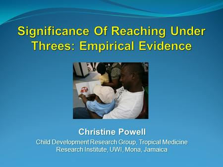 Christine Powell Child Development Research Group, Tropical Medicine Research Institute, UWI, Mona, Jamaica.