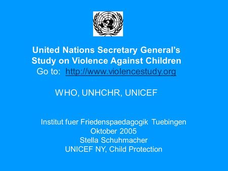 United Nations Secretary General's Study on Violence Against Children Go to:  WHO, UNHCHR, UNICEF.