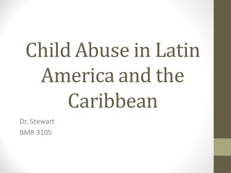 Child Abuse in Latin America and the Caribbean Dr. Stewart BMR 3105.