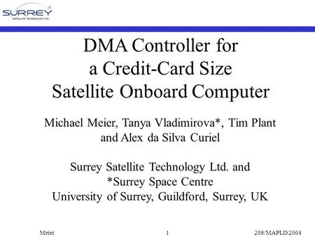 Meier208/MAPLD 20041 DMA Controller for a Credit-Card Size Satellite Onboard Computer Michael Meier, Tanya Vladimirova*, Tim Plant and Alex da Silva Curiel.