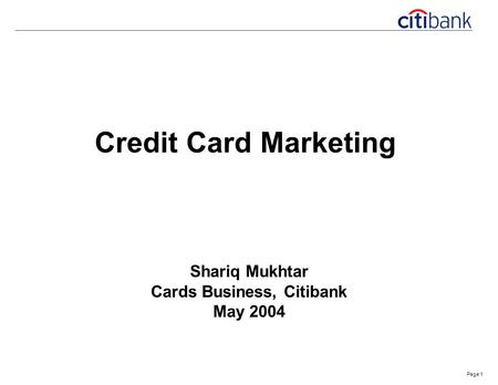 Page 1 Credit Card Marketing Shariq Mukhtar Cards Business, Citibank May 2004.