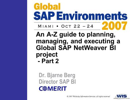 © 2007 Wellesley Information Services. All rights reserved. An A-Z guide to planning, managing, and executing a Global SAP NetWeaver BI project - Part.