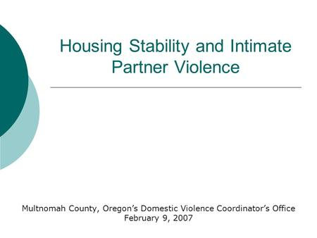 Housing Stability and Intimate Partner Violence Multnomah County, Oregon's Domestic Violence Coordinator's Office February 9, 2007.