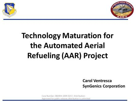 Technology Maturation for the Automated Aerial Refueling (AAR) Project Carol Ventresca SynGenics Corporation Case Number: 88ABW-2009-4217, Distribution: