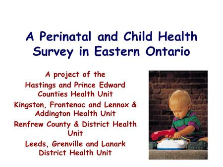 A Perinatal and Child Health Survey in Eastern Ontario A project of the Hastings and Prince Edward Counties Health Unit Kingston, Frontenac and Lennox.
