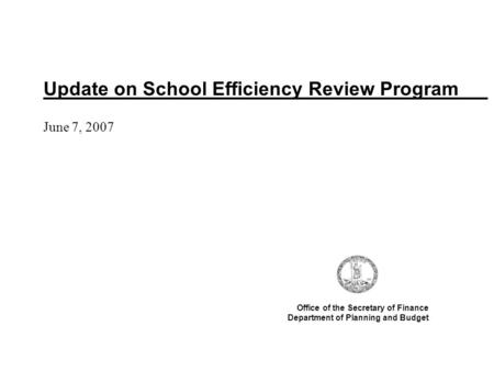 Update on School Efficiency Review Program June 7, 2007 Office of the Secretary of Finance Department of Planning and Budget.