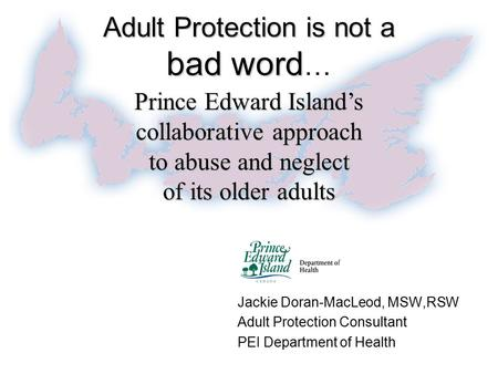 Adult Protection is not a bad word Adult Protection is not a bad word … Jackie Doran-MacLeod, MSW,RSW Adult Protection Consultant PEI Department of Health.