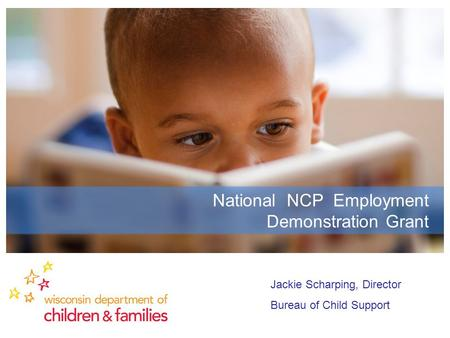 National NCP Employment Demonstration Grant Jackie Scharping, Director Bureau of Child Support.